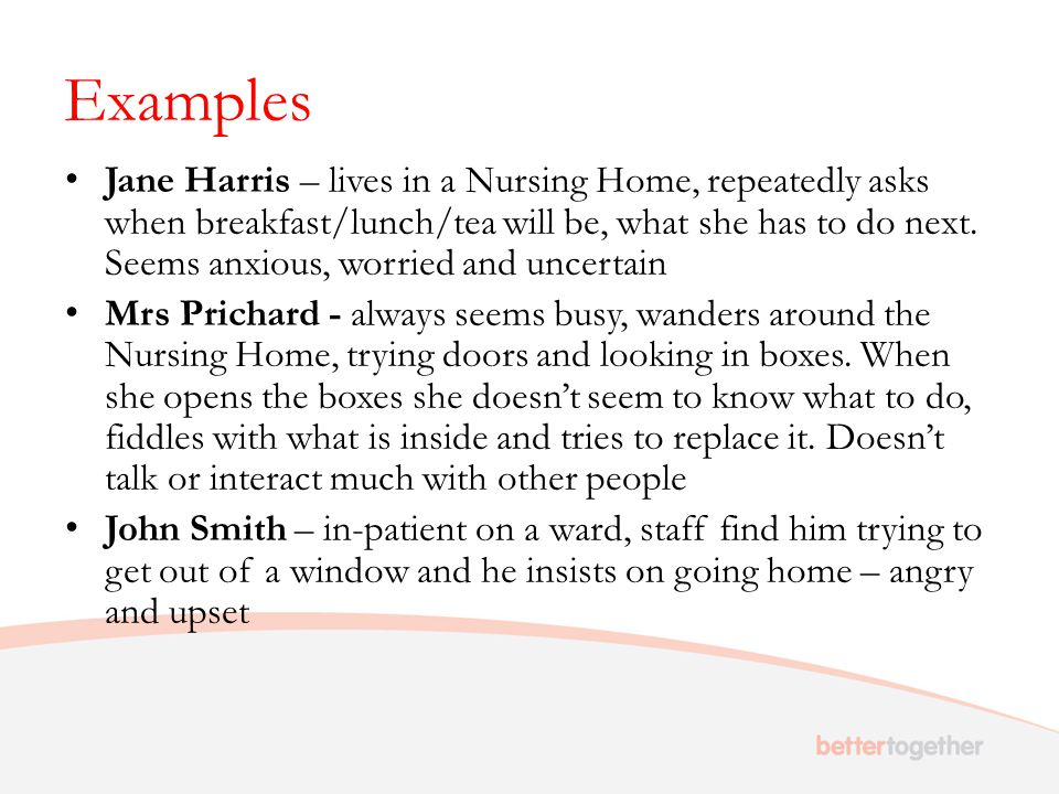 Examples Jane Harris – lives in a Nursing Home, repeatedly asks when breakfast/lunch/tea will be, what she has to do next. Seems anxious, worried and