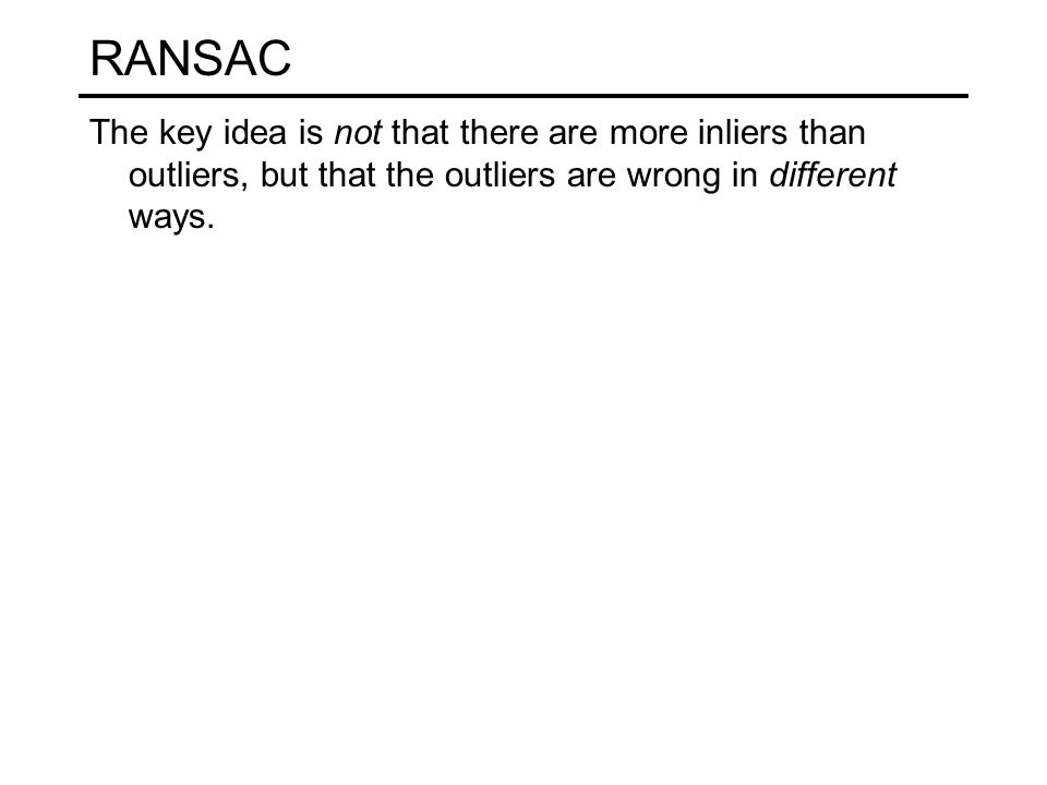 RANSAC The key idea is not that there are more inliers than outliers, but that the outliers are wrong in different ways.