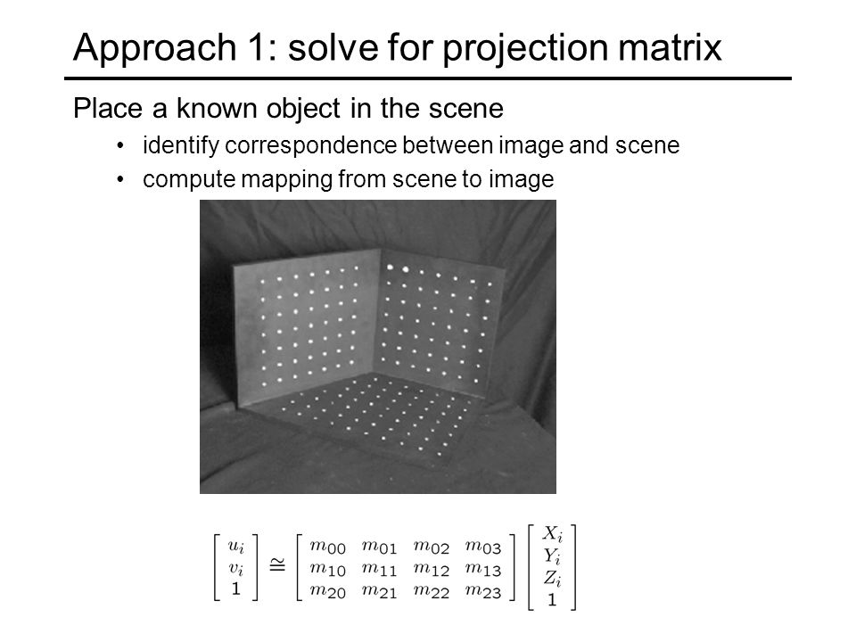 Approach 1: solve for projection matrix Place a known object in the scene identify correspondence between image and scene compute mapping from scene to image