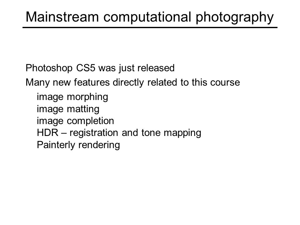 Mainstream computational photography Photoshop CS5 was just released Many new features directly related to this course image morphing image matting image completion HDR – registration and tone mapping Painterly rendering