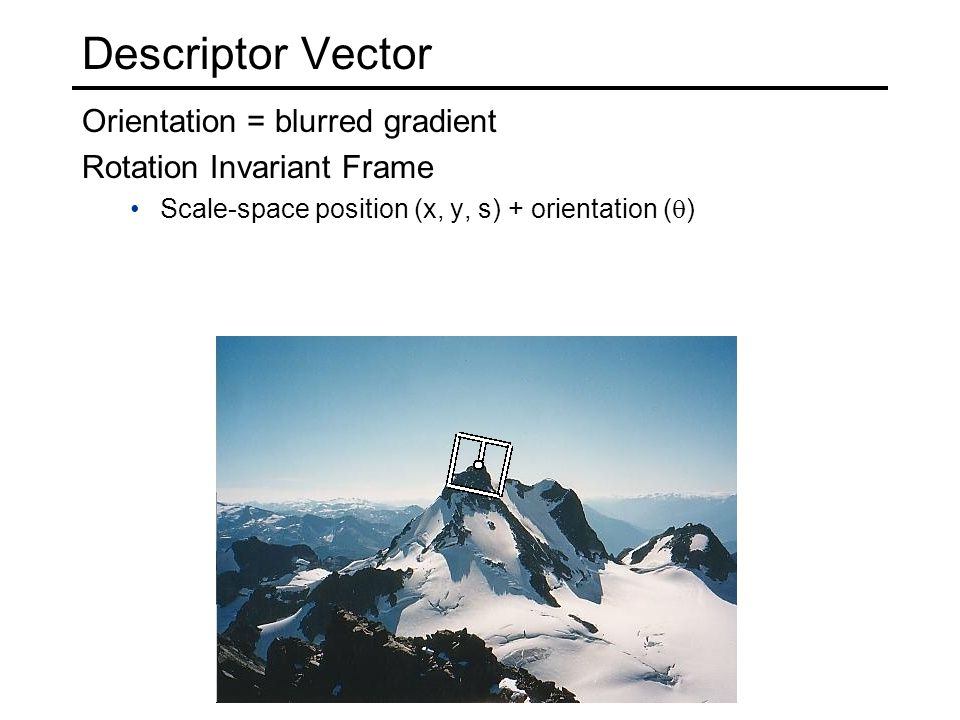 Descriptor Vector Orientation = blurred gradient Rotation Invariant Frame Scale-space position (x, y, s) + orientation (  )