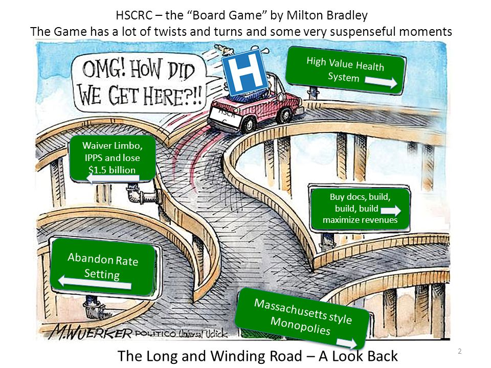 2 HSCR C Waiver Limbo, IPPS and lose $1.5 billion High Value Health System Abandon Rate Setting Buy docs, build, build, build – maximize revenues Massachusetts style Monopolies Massachusetts style Monopolies HSCRC – the Board Game by Milton Bradley The Long and Winding Road – A Look Back The Game has a lot of twists and turns and some very suspenseful moments