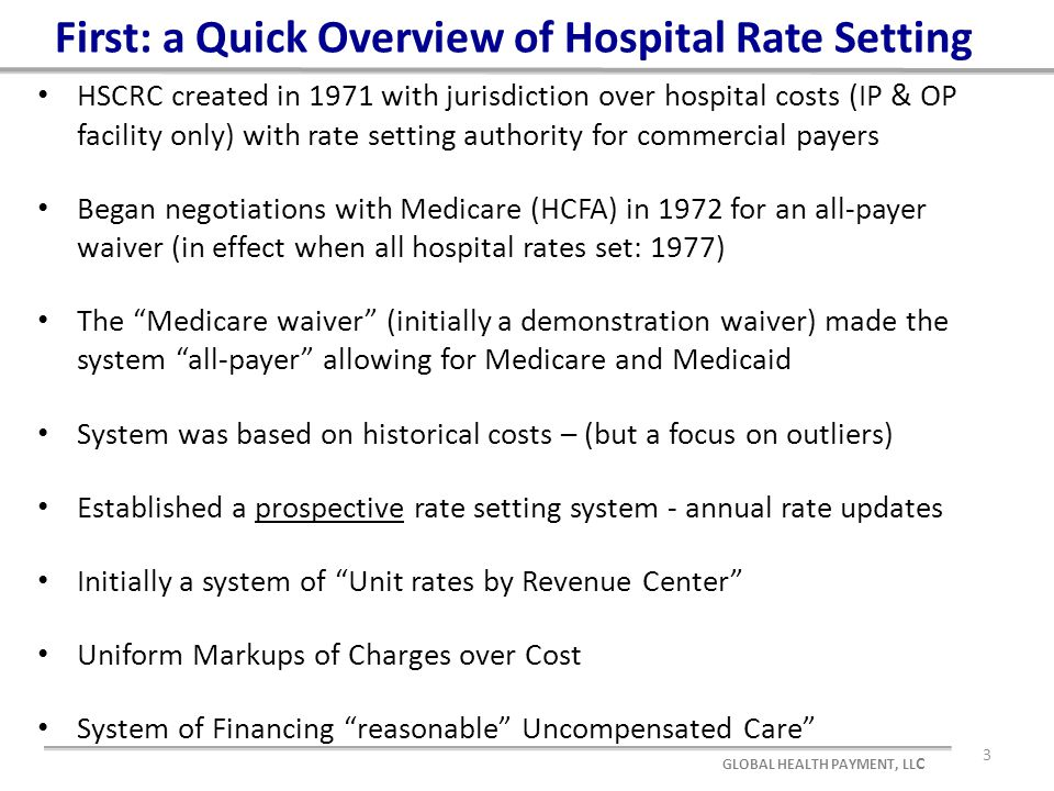 First: a Quick Overview of Hospital Rate Setting HSCRC created in 1971 with jurisdiction over hospital costs (IP & OP facility only) with rate setting authority for commercial payers Began negotiations with Medicare (HCFA) in 1972 for an all-payer waiver (in effect when all hospital rates set: 1977) The Medicare waiver (initially a demonstration waiver) made the system all-payer allowing for Medicare and Medicaid System was based on historical costs – (but a focus on outliers) Established a prospective rate setting system - annual rate updates Initially a system of Unit rates by Revenue Center Uniform Markups of Charges over Cost System of Financing reasonable Uncompensated Care 3 GLOBAL HEALTH PAYMENT, LL C