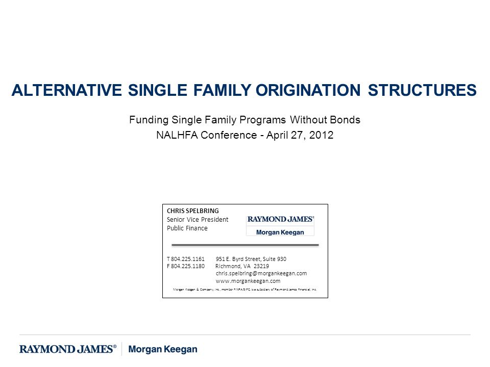 Funding Single Family Programs Without Bonds NALHFA Conference - April 27, 2012 ALTERNATIVE SINGLE FAMILY ORIGINATION STRUCTURES CHRIS SPELBRING Senior Vice President Public Finance T 804.225.1161 951 E.