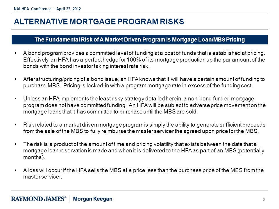 ALTERNATIVE MORTGAGE PROGRAM RISKS NALHFA Conference – April 27, 2012 3 The Fundamental Risk of A Market Driven Program is Mortgage Loan/MBS Pricing A bond program provides a committed level of funding at a cost of funds that is established at pricing.