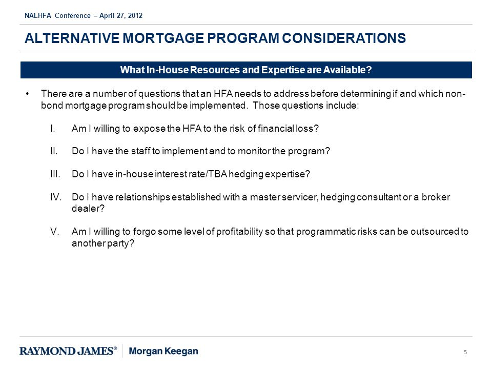 ALTERNATIVE MORTGAGE PROGRAM CONSIDERATIONS NALHFA Conference – April 27, 2012 5 What In-House Resources and Expertise are Available.