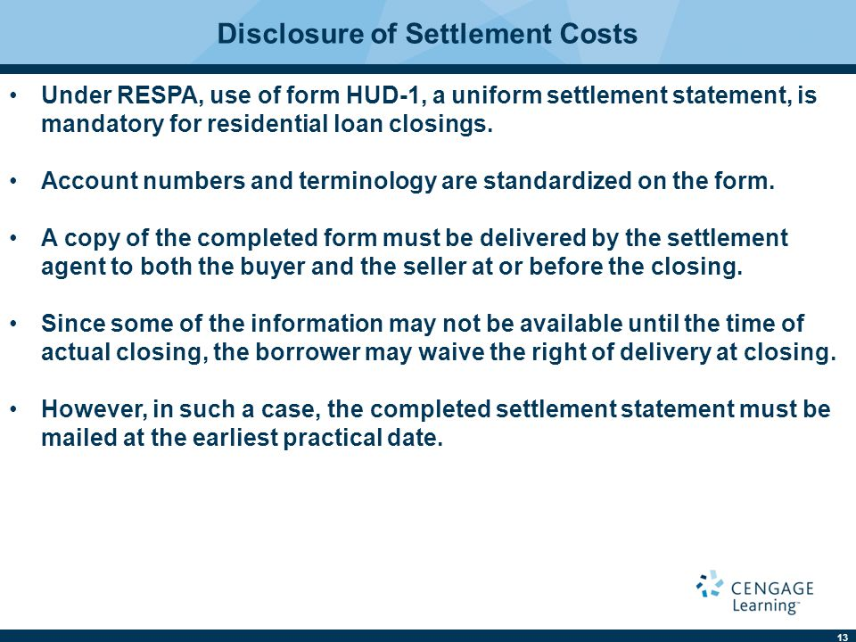 13 Disclosure of Settlement Costs Under RESPA, use of form HUD-1, a uniform settlement statement, is mandatory for residential loan closings.