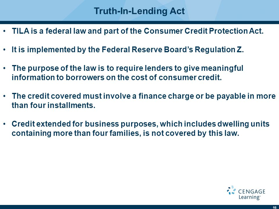 16 Truth-In-Lending Act TILA is a federal law and part of the Consumer Credit Protection Act.