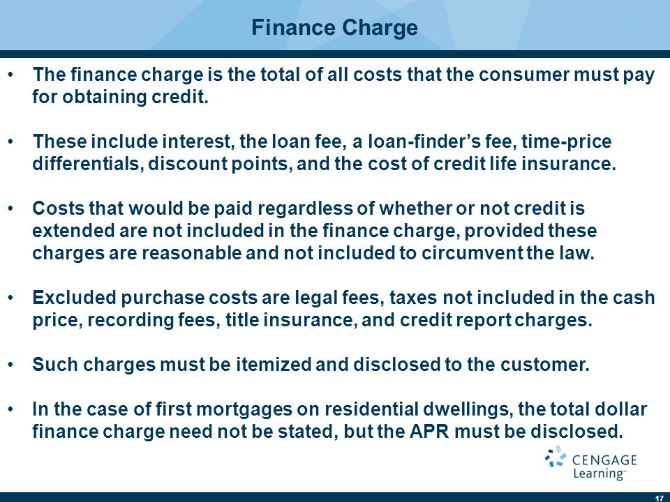 17 Finance Charge The finance charge is the total of all costs that the consumer must pay for obtaining credit.