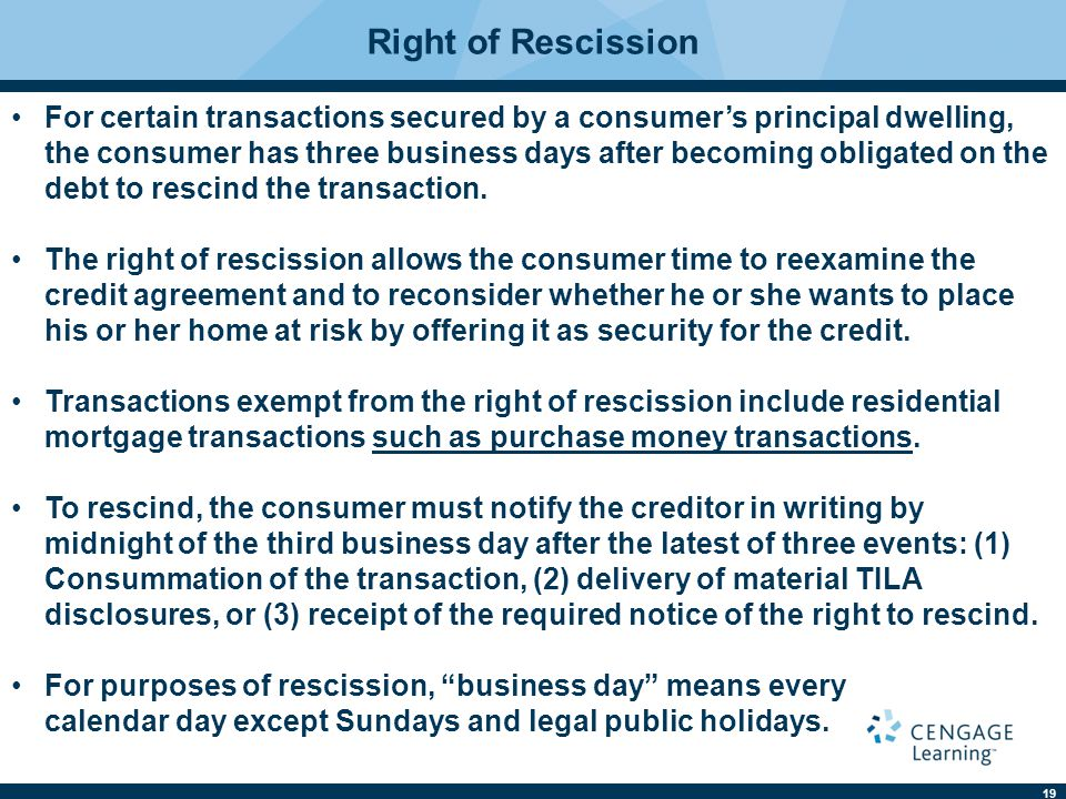 19 Right of Rescission For certain transactions secured by a consumer's principal dwelling, the consumer has three business days after becoming obligated on the debt to rescind the transaction.