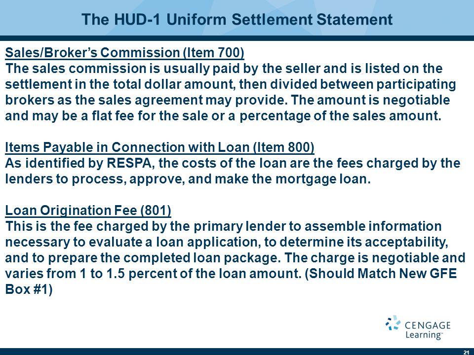 21 The HUD-1 Uniform Settlement Statement Sales/Broker's Commission (Item 700) The sales commission is usually paid by the seller and is listed on the settlement in the total dollar amount, then divided between participating brokers as the sales agreement may provide.