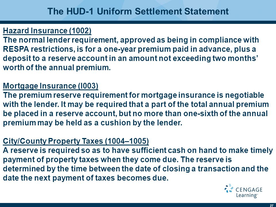 27 The HUD-1 Uniform Settlement Statement Hazard Insurance (1002) The normal lender requirement, approved as being in compliance with RESPA restrictions, is for a one-year premium paid in advance, plus a deposit to a reserve account in an amount not exceeding two months' worth of the annual premium.