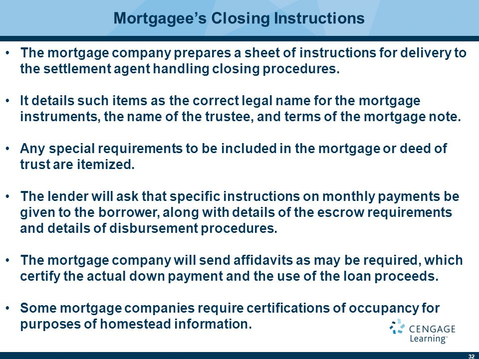 32 Mortgagee's Closing Instructions The mortgage company prepares a sheet of instructions for delivery to the settlement agent handling closing procedures.