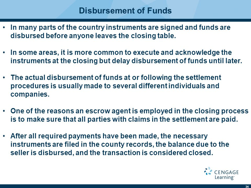 34 Disbursement of Funds In many parts of the country instruments are signed and funds are disbursed before anyone leaves the closing table.