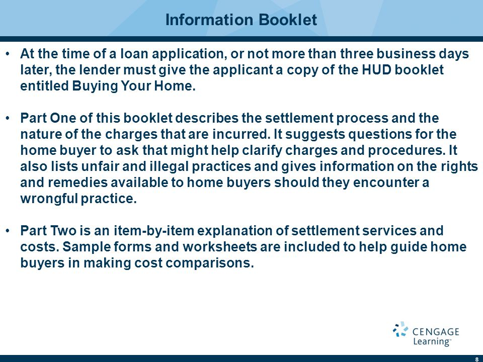 8 Information Booklet At the time of a loan application, or not more than three business days later, the lender must give the applicant a copy of the HUD booklet entitled Buying Your Home.