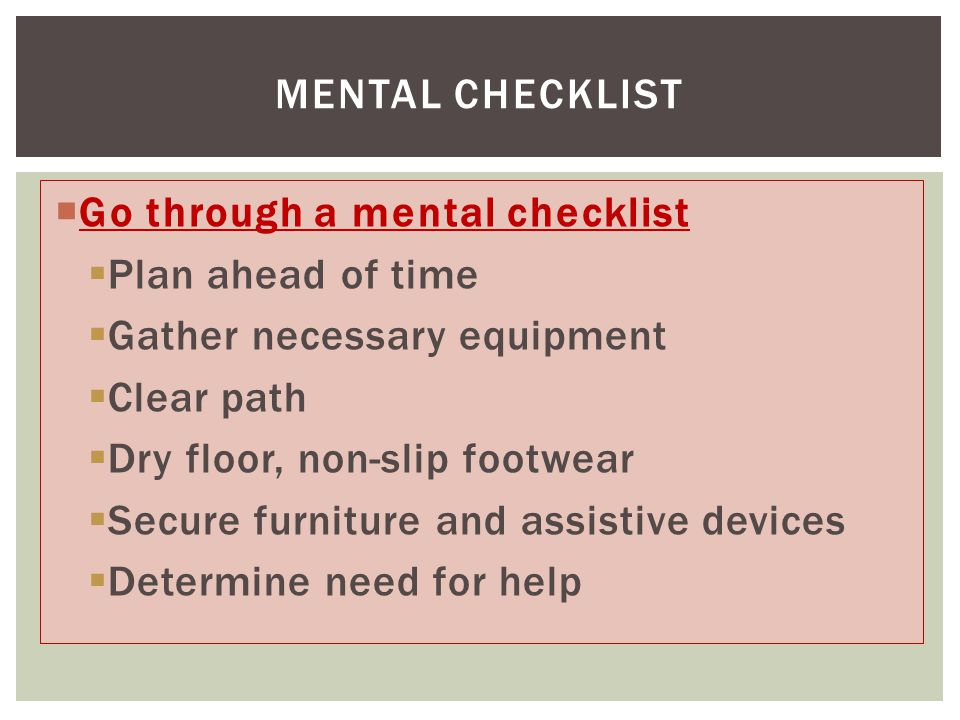  Go through a mental checklist  Plan ahead of time  Gather necessary equipment  Clear path  Dry floor, non-slip footwear  Secure furniture and assistive devices  Determine need for help MENTAL CHECKLIST