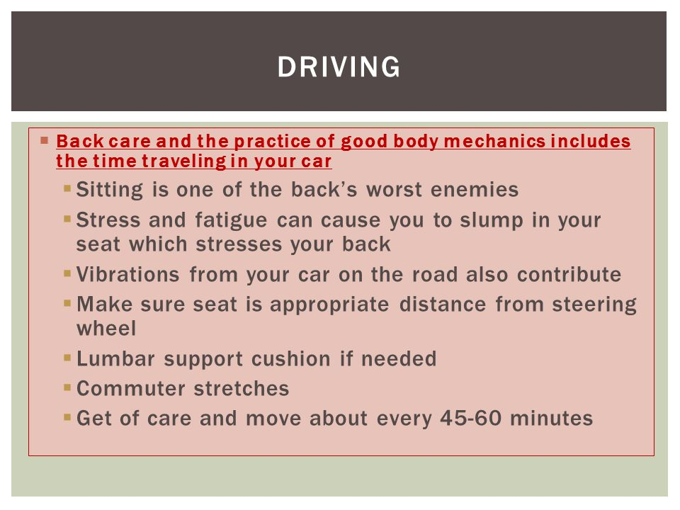  Back care and the practice of good body mechanics includes the time traveling in your car  Sitting is one of the back's worst enemies  Stress and fatigue can cause you to slump in your seat which stresses your back  Vibrations from your car on the road also contribute  Make sure seat is appropriate distance from steering wheel  Lumbar support cushion if needed  Commuter stretches  Get of care and move about every 45-60 minutes DRIVING