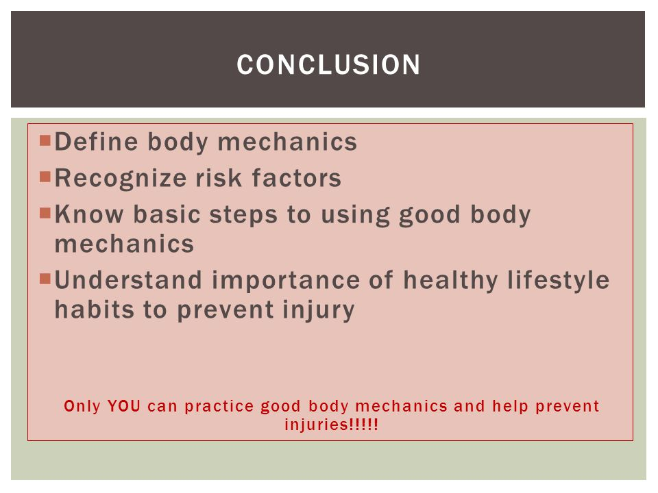  Define body mechanics  Recognize risk factors  Know basic steps to using good body mechanics  Understand importance of healthy lifestyle habits to prevent injury Only YOU can practice good body mechanics and help prevent injuries!!!!.
