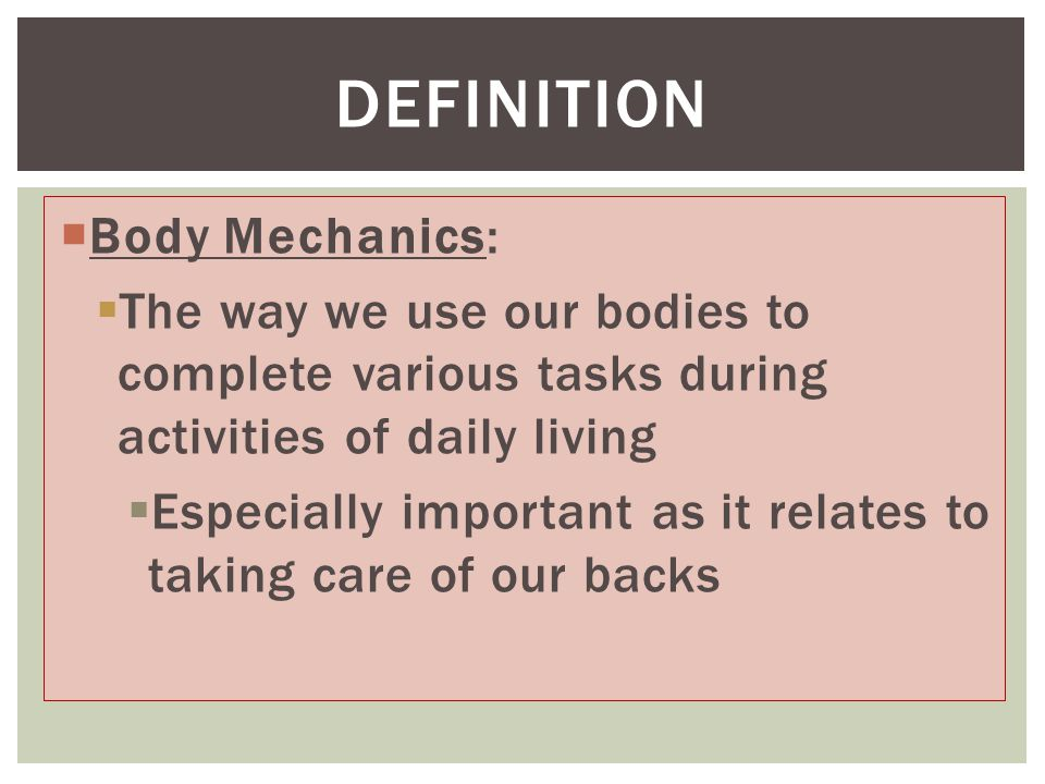  Body Mechanics:  The way we use our bodies to complete various tasks during activities of daily living  Especially important as it relates to taking care of our backs DEFINITION