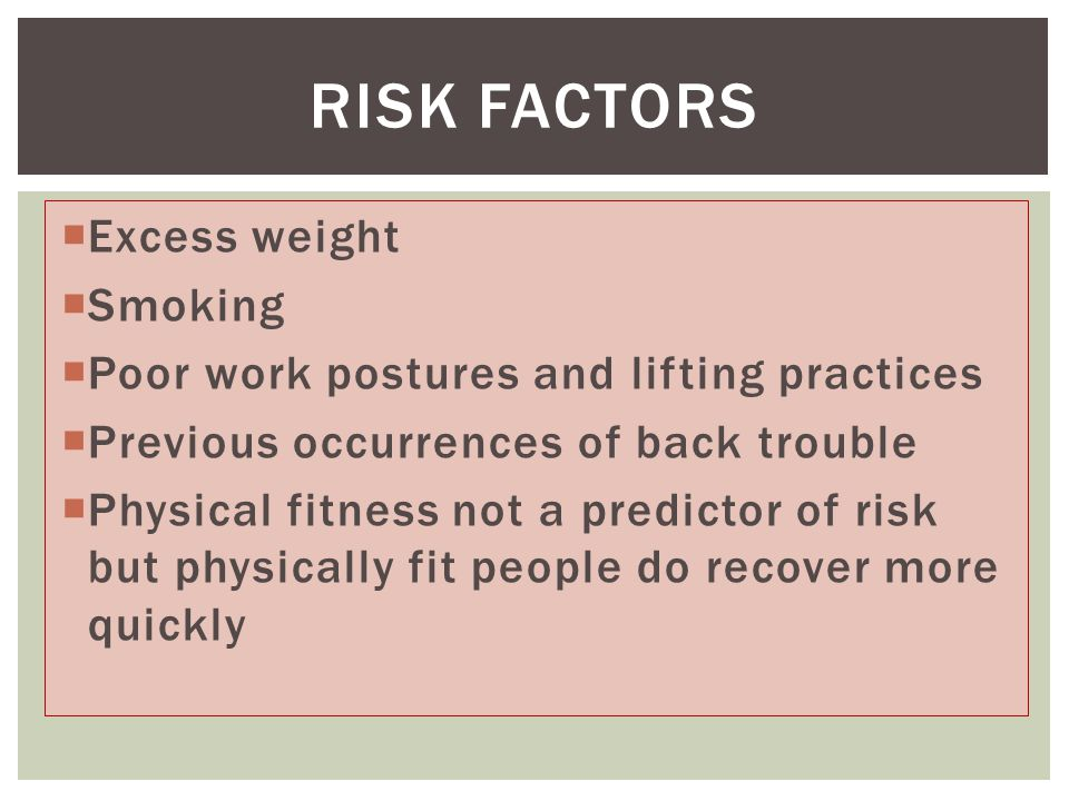  Excess weight  Smoking  Poor work postures and lifting practices  Previous occurrences of back trouble  Physical fitness not a predictor of risk