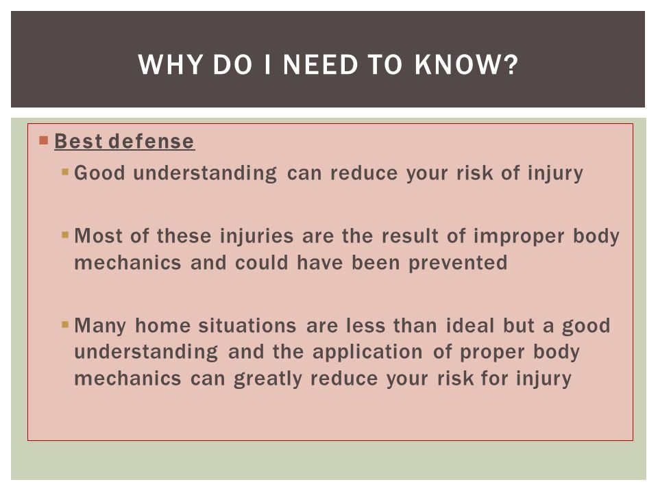  Best defense  Good understanding can reduce your risk of injury  Most of these injuries are the result of improper body mechanics and could have been prevented  Many home situations are less than ideal but a good understanding and the application of proper body mechanics can greatly reduce your risk for injury WHY DO I NEED TO KNOW?