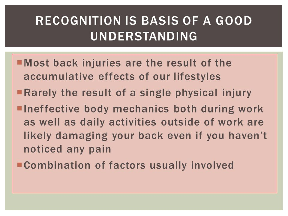  Most back injuries are the result of the accumulative effects of our lifestyles  Rarely the result of a single physical injury  Ineffective body m
