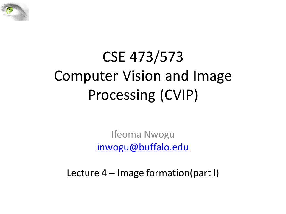 CSE 473/573 Computer Vision and Image Processing (CVIP) Ifeoma Nwogu inwogu@buffalo.edu Lecture 4 – Image formation(part I)