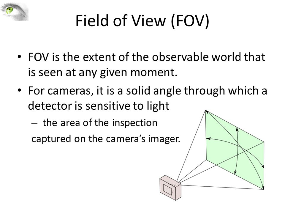 Field of View (FOV) FOV is the extent of the observable world that is seen at any given moment.