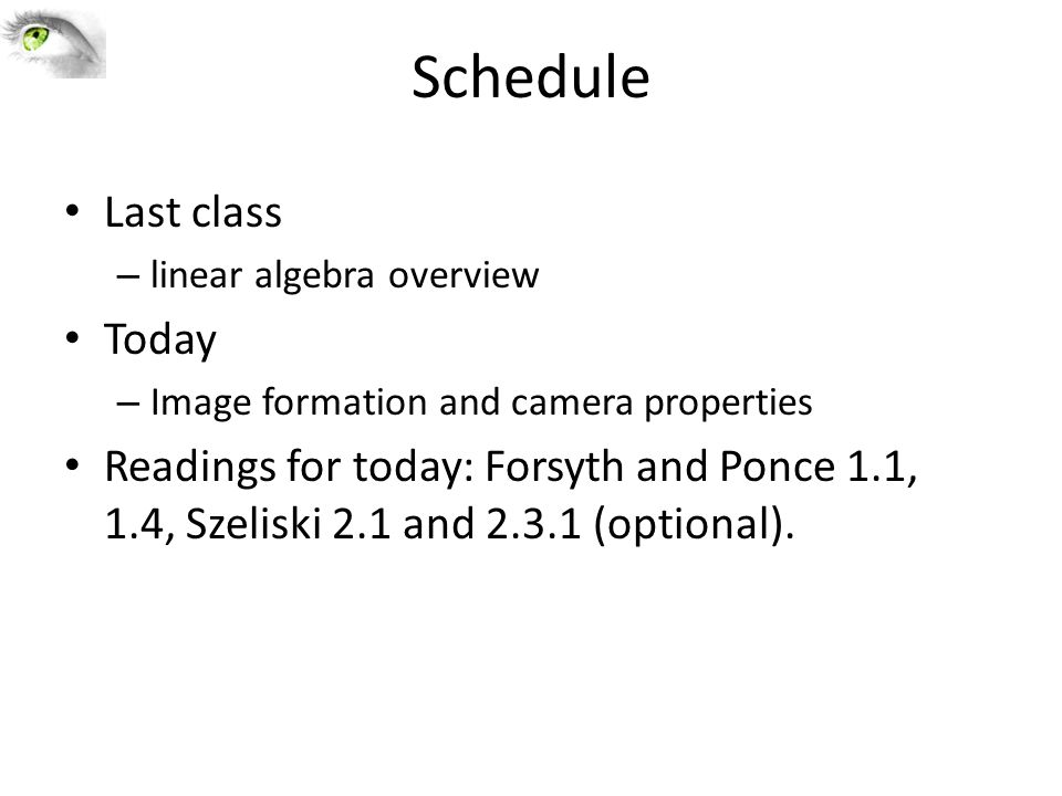 Schedule Last class – linear algebra overview Today – Image formation and camera properties Readings for today: Forsyth and Ponce 1.1, 1.4, Szeliski 2.1 and 2.3.1 (optional).