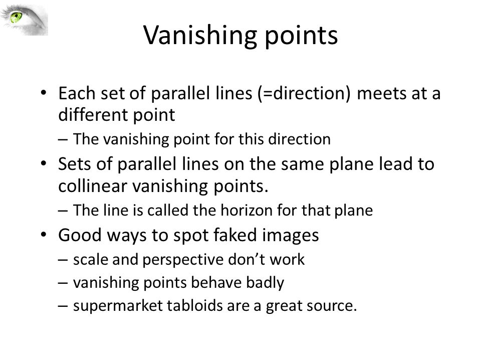 Vanishing points Each set of parallel lines (=direction) meets at a different point – The vanishing point for this direction Sets of parallel lines on the same plane lead to collinear vanishing points.