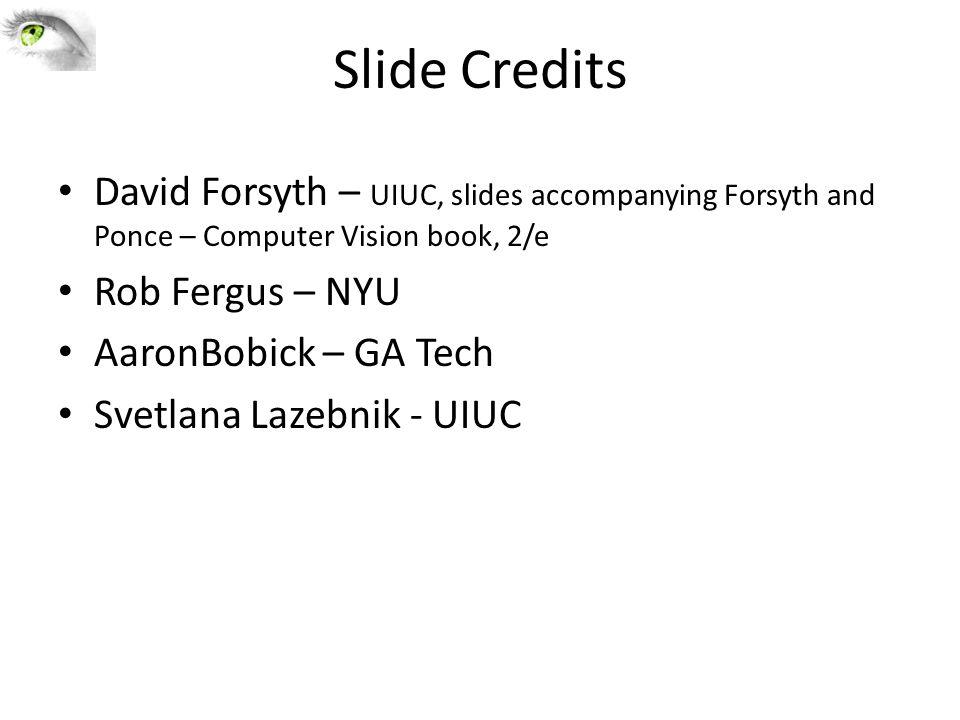Slide Credits David Forsyth – UIUC, slides accompanying Forsyth and Ponce – Computer Vision book, 2/e Rob Fergus – NYU AaronBobick – GA Tech Svetlana Lazebnik - UIUC