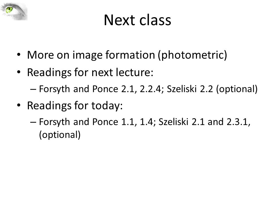 Next class More on image formation (photometric) Readings for next lecture: – Forsyth and Ponce 2.1, 2.2.4; Szeliski 2.2 (optional) Readings for today: – Forsyth and Ponce 1.1, 1.4; Szeliski 2.1 and 2.3.1, (optional)