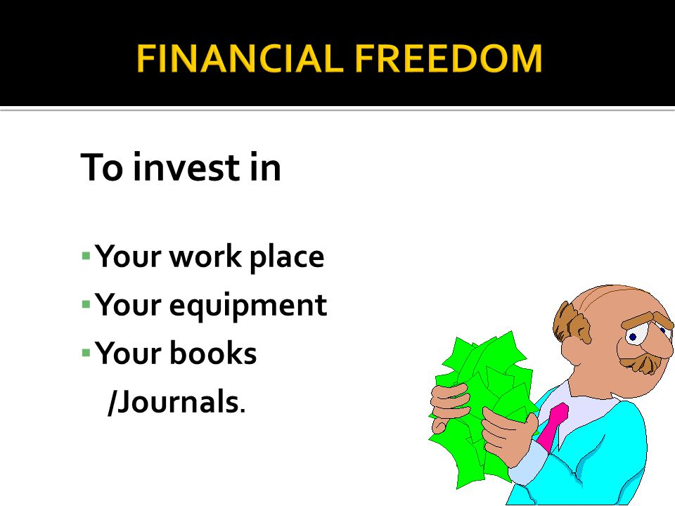 To invest in ▪ Your work place ▪ Your equipment ▪ Your books /Journals.