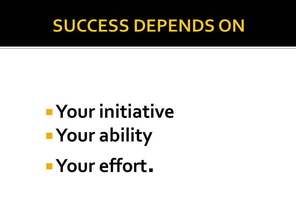  Your initiative  Your ability  Your effort.