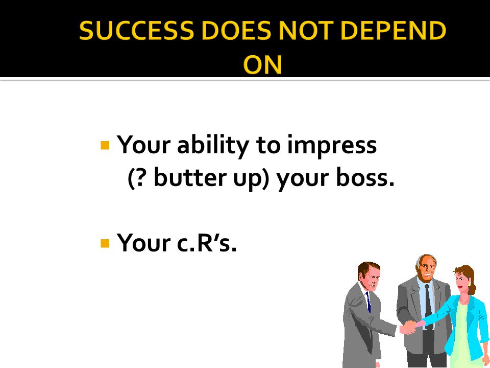  Your ability to impress ( butter up) your boss.  Your c.R's.