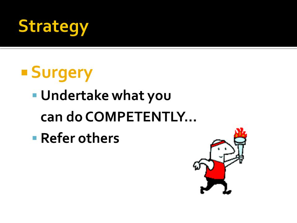  Surgery  Undertake what you can do COMPETENTLY…  Refer others
