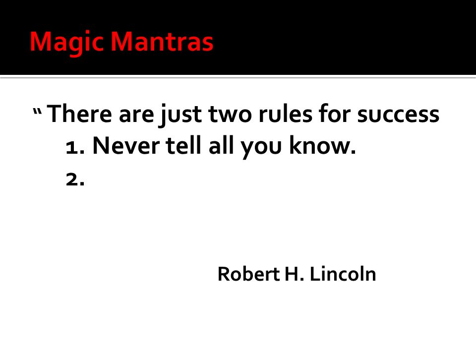 There are just two rules for success 1. Never tell all you know. 2. Robert H. Lincoln