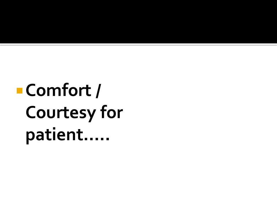  Comfort / Courtesy for patient…..