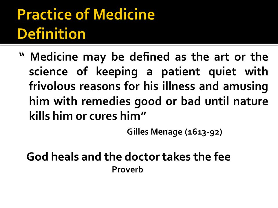Medicine may be defined as the art or the science of keeping a patient quiet with frivolous reasons for his illness and amusing him with remedies good or bad until nature kills him or cures him Gilles Menage (1613-92) God heals and the doctor takes the fee Proverb