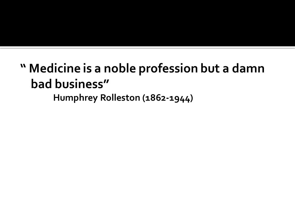 Medicine is a noble profession but a damn bad business Humphrey Rolleston (1862-1944)