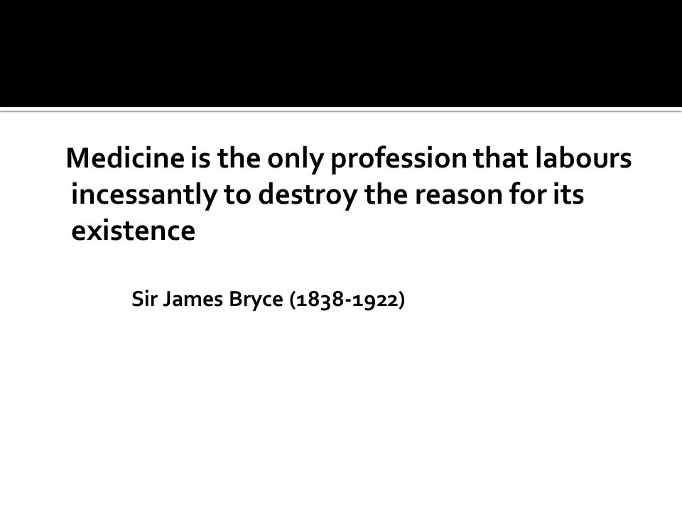 Medicine is the only profession that labours incessantly to destroy the reason for its existence Sir James Bryce (1838-1922)
