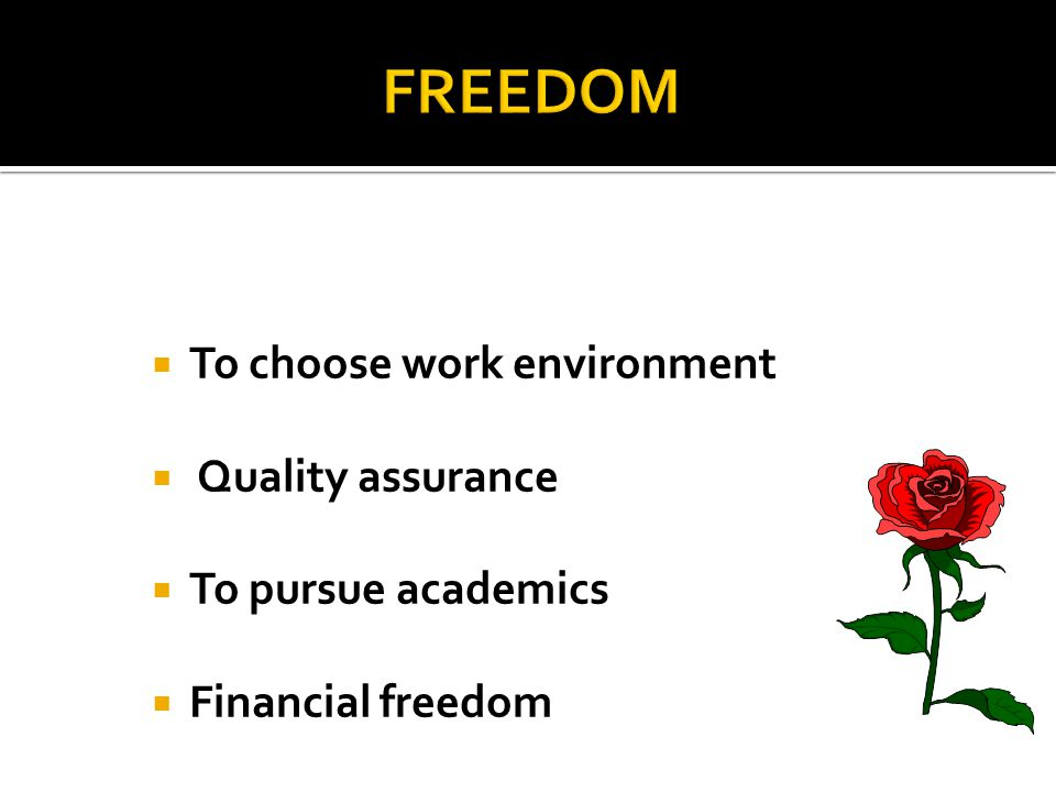  To choose work environment  Quality assurance  To pursue academics  Financial freedom