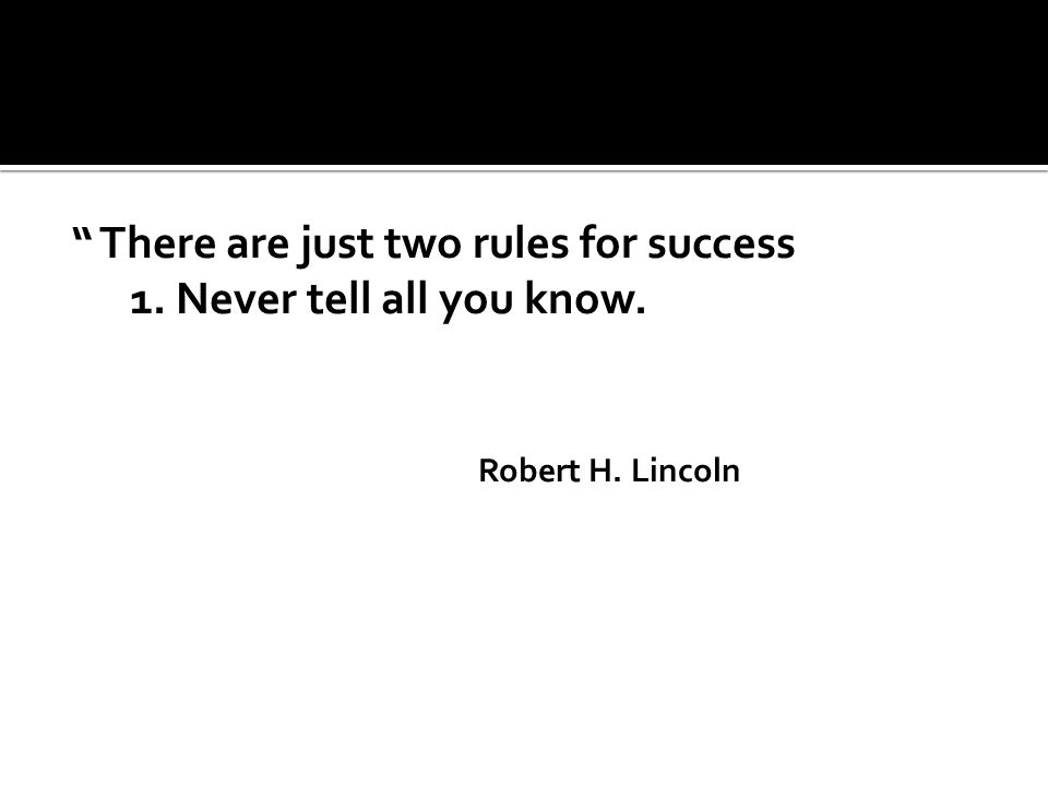 There are just two rules for success 1. Never tell all you know. Robert H. Lincoln