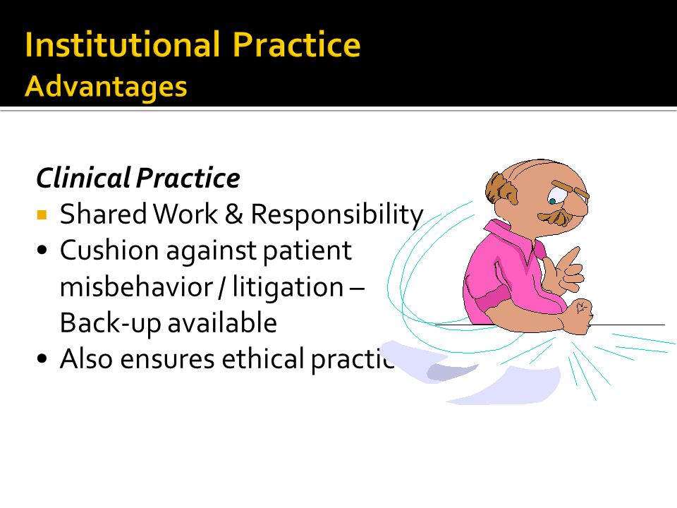 Clinical Practice  Shared Work & Responsibility Cushion against patient misbehavior / litigation – Back-up available Also ensures ethical practice