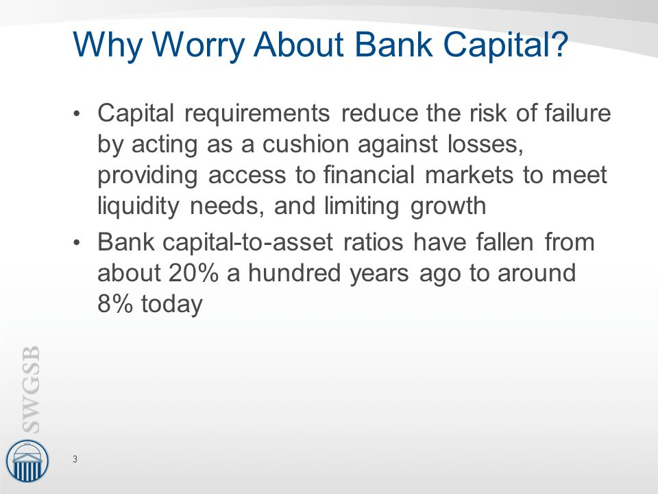 Why Worry About Bank Capital? Capital requirements reduce the risk of failure by acting as a cushion against losses, providing access to financial mar