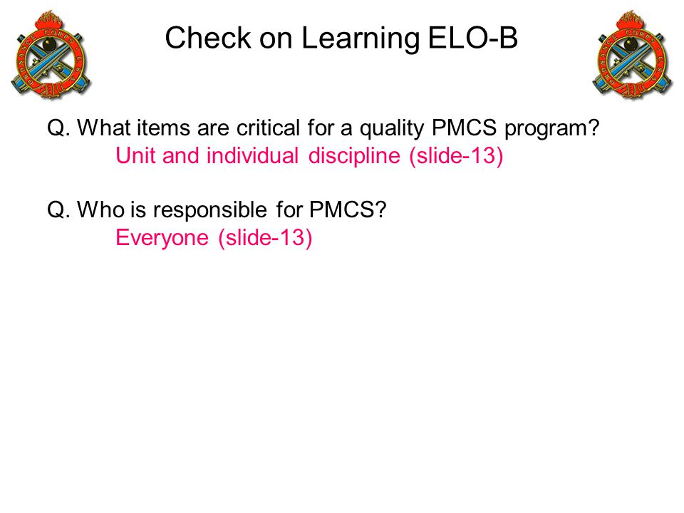 Check on Learning ELO-B Q. What items are critical for a quality PMCS program? Unit and individual discipline (slide-13) Q. Who is responsible for PMC
