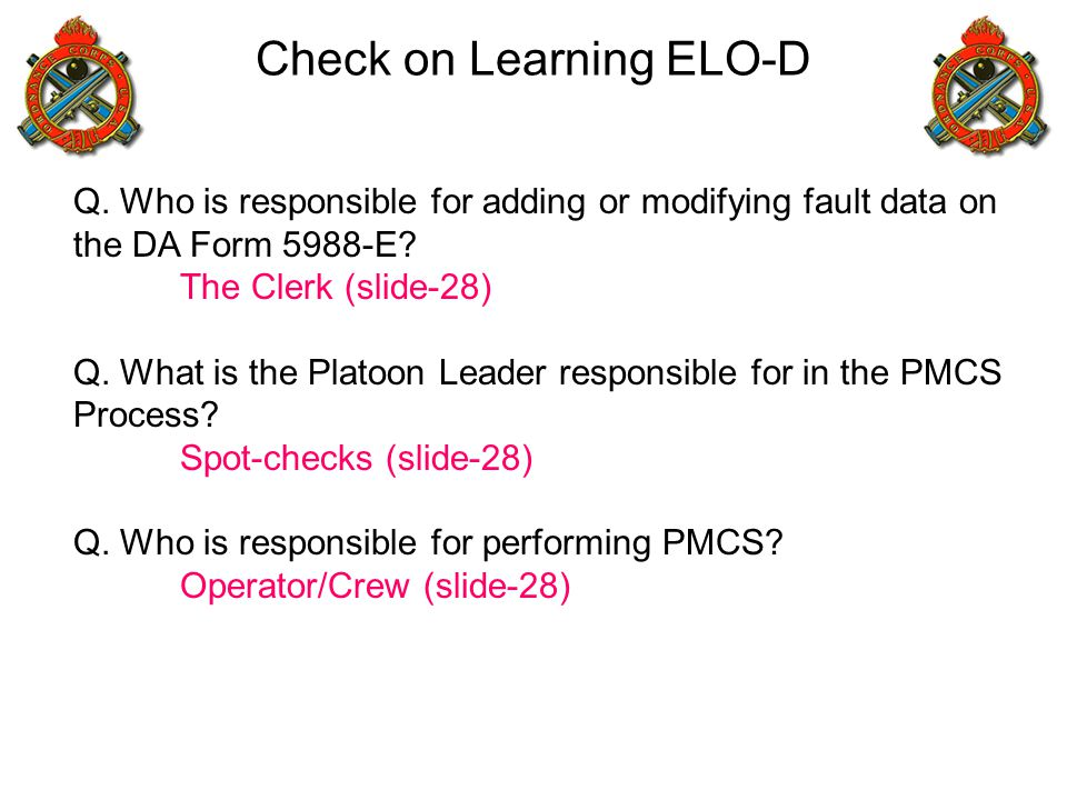Check on Learning ELO-D Q. Who is responsible for adding or modifying fault data on the DA Form 5988-E? The Clerk (slide-28) Q. What is the Platoon Le