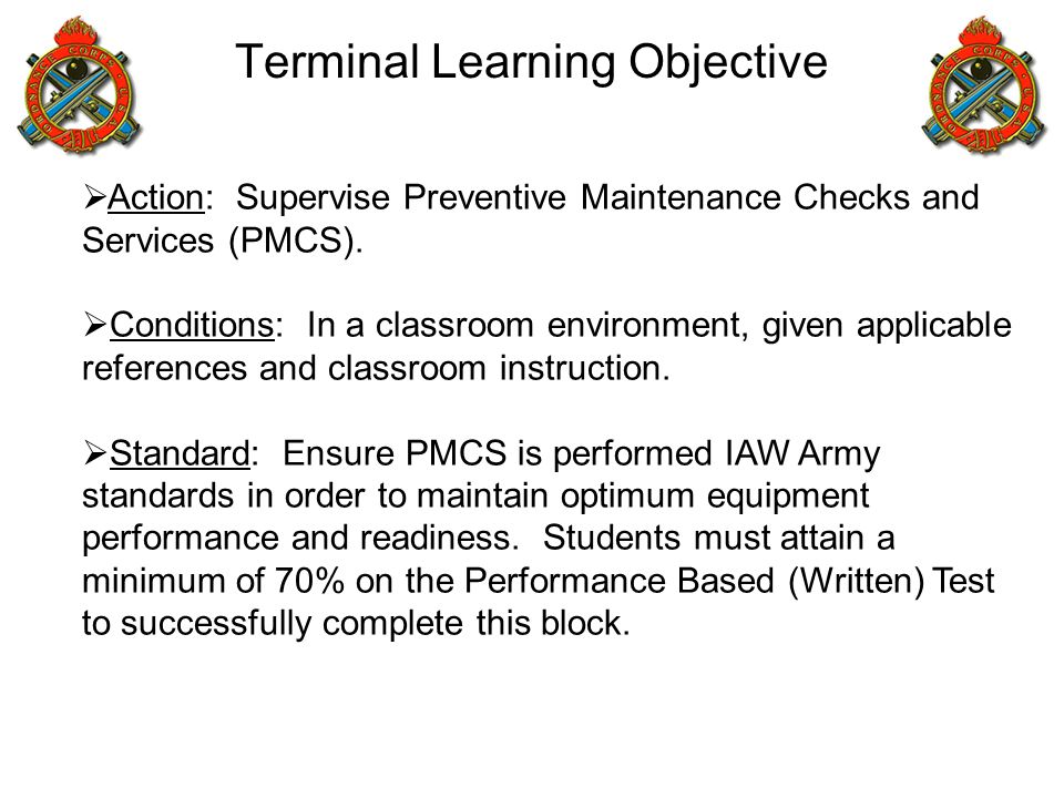 Terminal Learning Objective  Action: Supervise Preventive Maintenance Checks and Services (PMCS).  Conditions: In a classroom environment, given app
