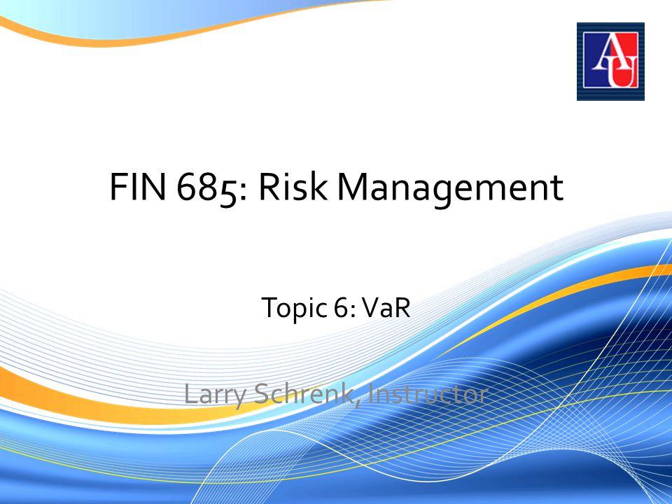 FIN 685: Risk Management Topic 6: VaR Larry Schrenk, Instructor