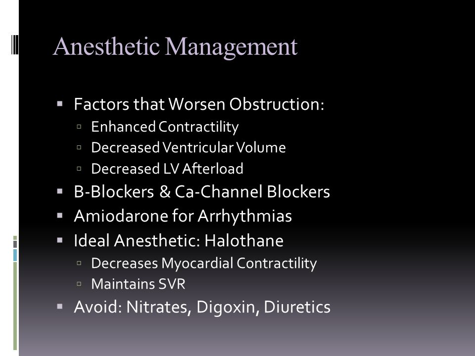 Anesthetic Management  Factors that Worsen Obstruction:  Enhanced Contractility  Decreased Ventricular Volume  Decreased LV Afterload  B-Blockers & Ca-Channel Blockers  Amiodarone for Arrhythmias  Ideal Anesthetic: Halothane  Decreases Myocardial Contractility  Maintains SVR  Avoid: Nitrates, Digoxin, Diuretics